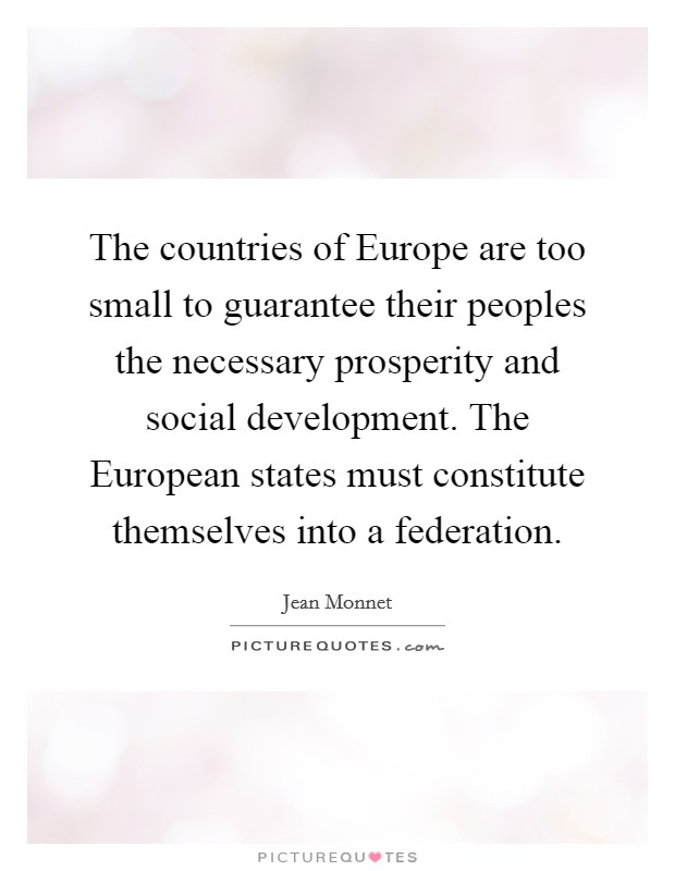 The countries of Europe are too small to guarantee their peoples the necessary prosperity and social development. The European states must constitute themselves into a federation Picture Quote #1
