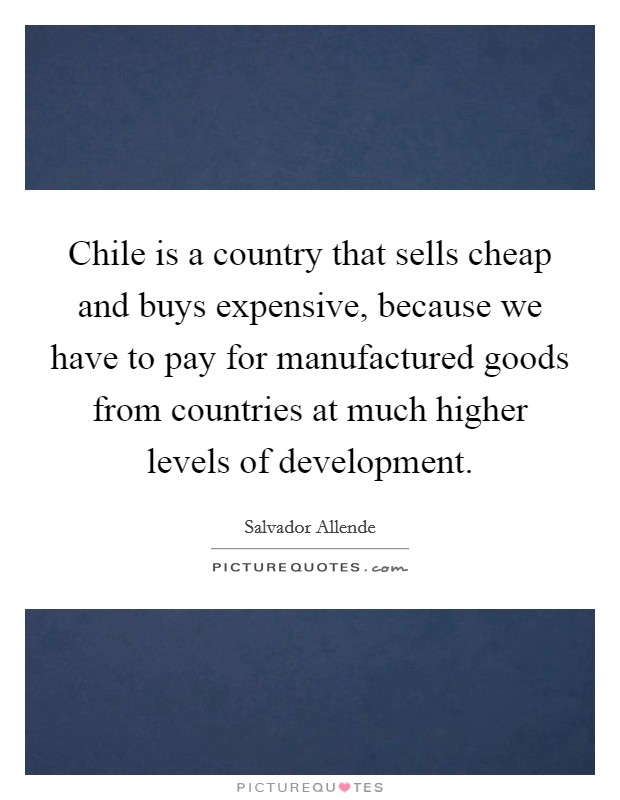 Chile is a country that sells cheap and buys expensive, because we have to pay for manufactured goods from countries at much higher levels of development Picture Quote #1