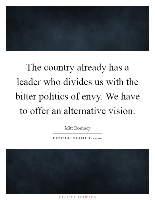The country already has a leader who divides us with the bitter politics of envy. We have to offer an alternative vision Picture Quote #1