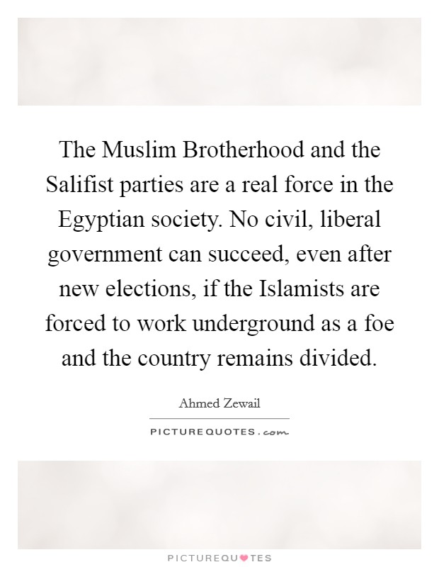 The Muslim Brotherhood and the Salifist parties are a real force in the Egyptian society. No civil, liberal government can succeed, even after new elections, if the Islamists are forced to work underground as a foe and the country remains divided Picture Quote #1