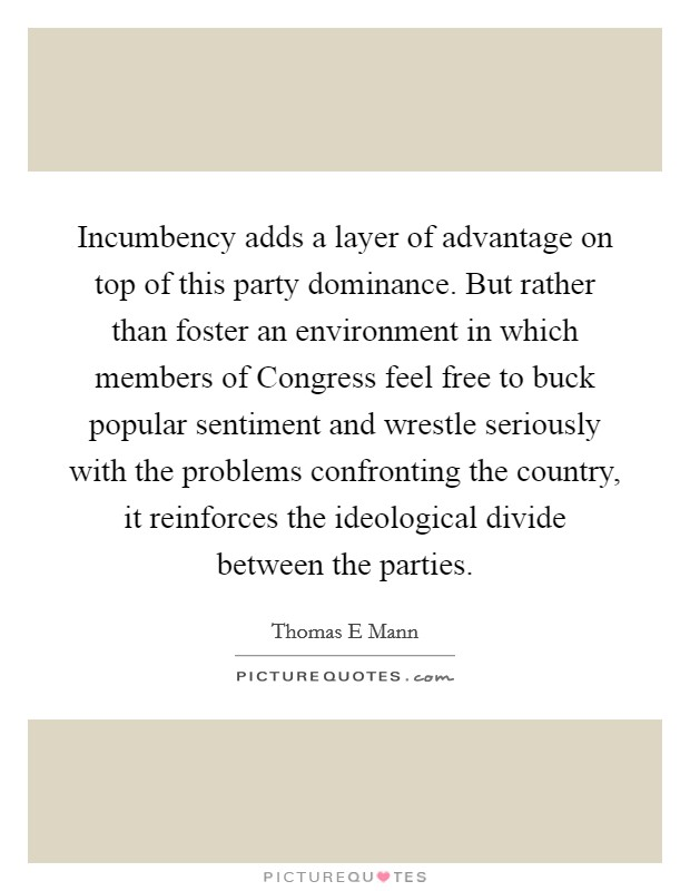 Incumbency adds a layer of advantage on top of this party dominance. But rather than foster an environment in which members of Congress feel free to buck popular sentiment and wrestle seriously with the problems confronting the country, it reinforces the ideological divide between the parties Picture Quote #1