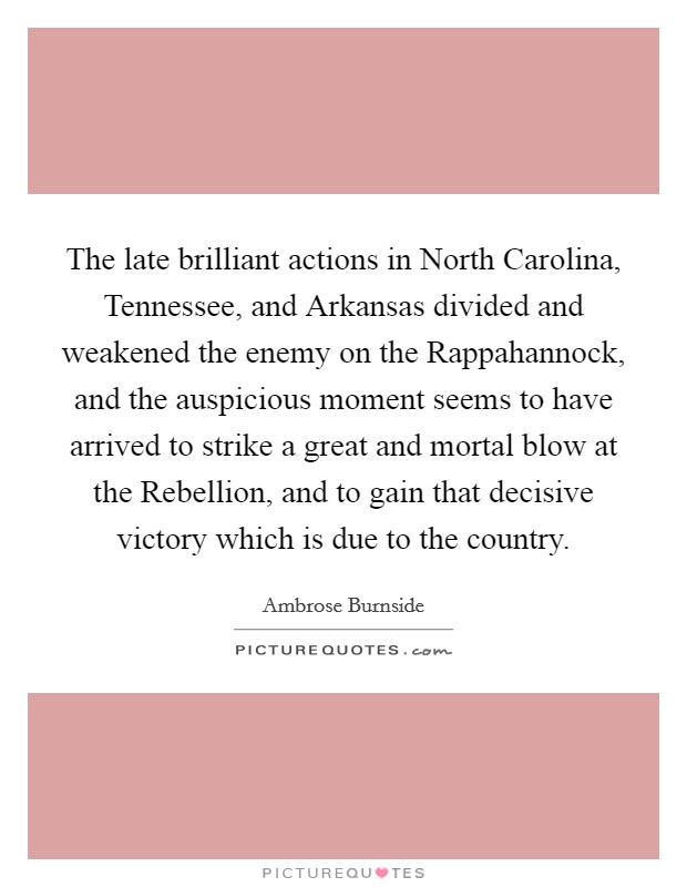 The late brilliant actions in North Carolina, Tennessee, and Arkansas divided and weakened the enemy on the Rappahannock, and the auspicious moment seems to have arrived to strike a great and mortal blow at the Rebellion, and to gain that decisive victory which is due to the country Picture Quote #1
