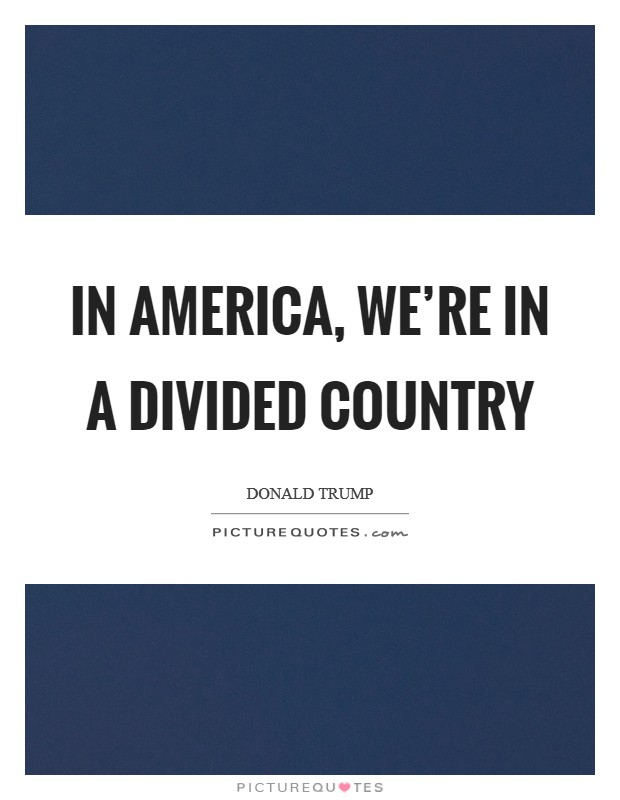 In America, we're in a divided country Picture Quote #1