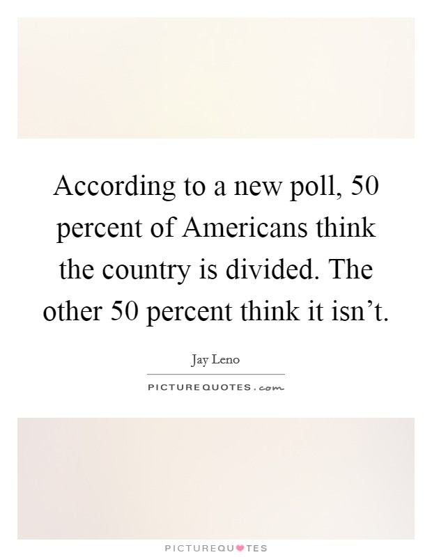 According to a new poll, 50 percent of Americans think the country is divided. The other 50 percent think it isn't Picture Quote #1