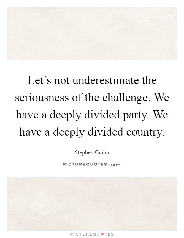 Let's not underestimate the seriousness of the challenge. We have a deeply divided party. We have a deeply divided country Picture Quote #1