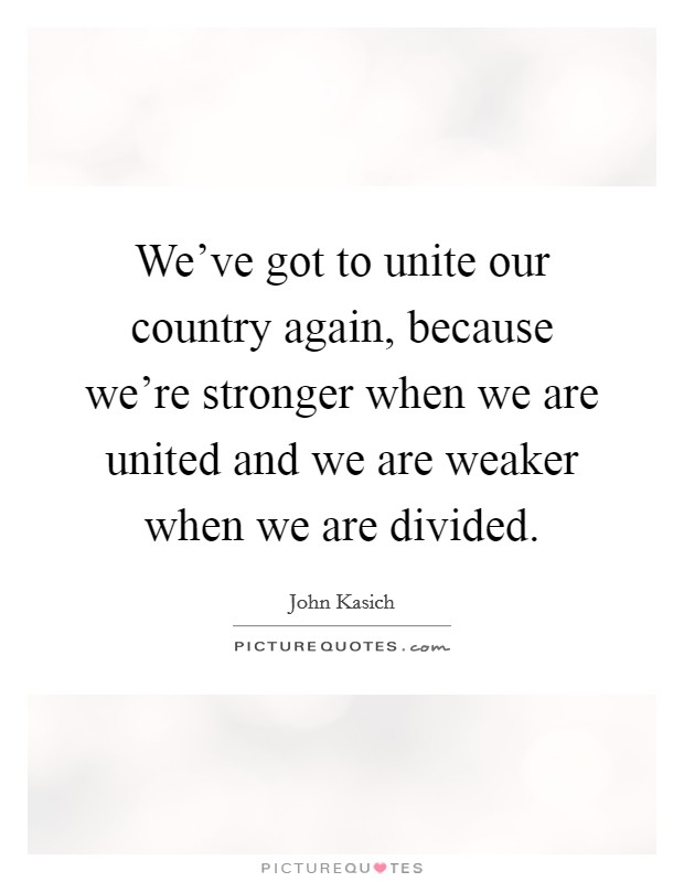 We've got to unite our country again, because we're stronger when we are united and we are weaker when we are divided Picture Quote #1