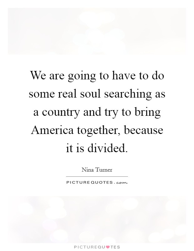 We are going to have to do some real soul searching as a country and try to bring America together, because it is divided Picture Quote #1