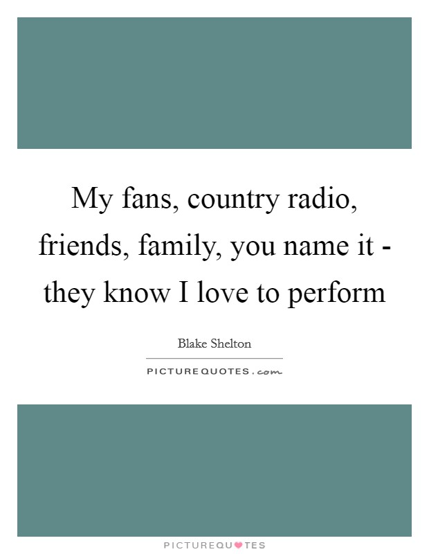 My fans, country radio, friends, family, you name it - they know I love to perform Picture Quote #1