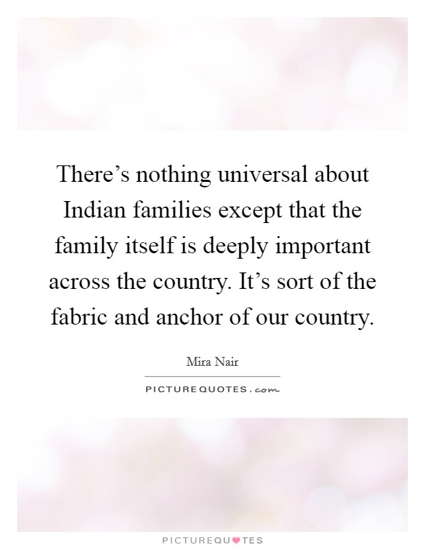There's nothing universal about Indian families except that the family itself is deeply important across the country. It's sort of the fabric and anchor of our country Picture Quote #1