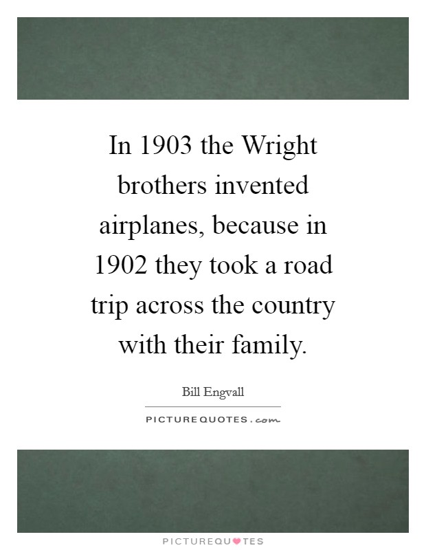 In 1903 the Wright brothers invented airplanes, because in 1902 they took a road trip across the country with their family Picture Quote #1