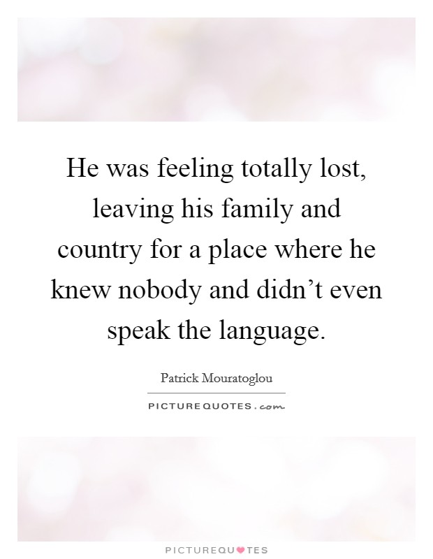 He was feeling totally lost, leaving his family and country for a place where he knew nobody and didn't even speak the language Picture Quote #1