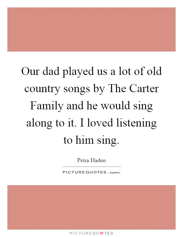Our dad played us a lot of old country songs by The Carter Family and he would sing along to it. I loved listening to him sing Picture Quote #1