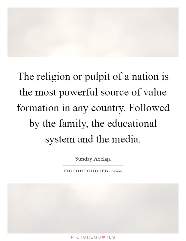 The religion or pulpit of a nation is the most powerful source of value formation in any country. Followed by the family, the educational system and the media Picture Quote #1