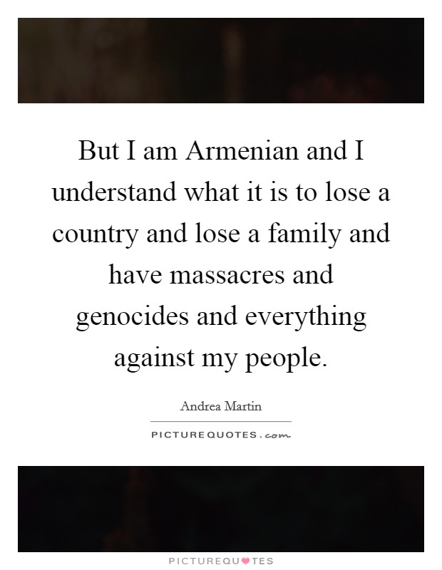But I am Armenian and I understand what it is to lose a country and lose a family and have massacres and genocides and everything against my people Picture Quote #1