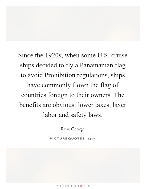 Since the 1920s, when some U.S. cruise ships decided to fly a Panamanian flag to avoid Prohibition regulations, ships have commonly flown the flag of countries foreign to their owners. The benefits are obvious: lower taxes, laxer labor and safety laws Picture Quote #1