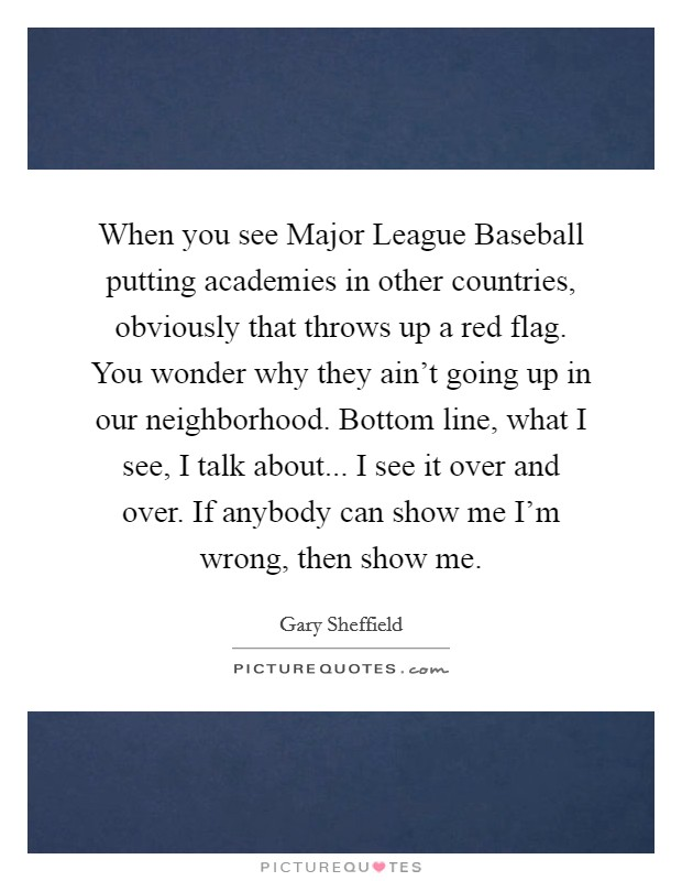 When you see Major League Baseball putting academies in other countries, obviously that throws up a red flag. You wonder why they ain't going up in our neighborhood. Bottom line, what I see, I talk about... I see it over and over. If anybody can show me I'm wrong, then show me Picture Quote #1