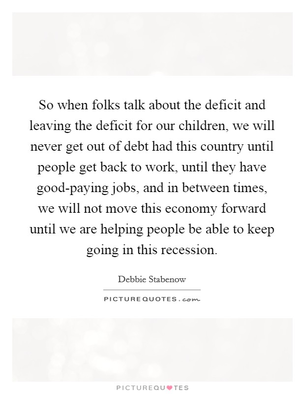 So when folks talk about the deficit and leaving the deficit for our children, we will never get out of debt had this country until people get back to work, until they have good-paying jobs, and in between times, we will not move this economy forward until we are helping people be able to keep going in this recession Picture Quote #1