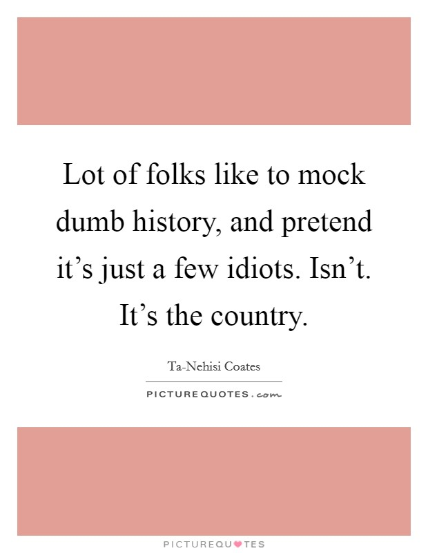 Lot of folks like to mock dumb history, and pretend it's just a few idiots. Isn't. It's the country Picture Quote #1