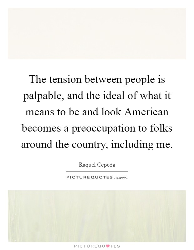 The tension between people is palpable, and the ideal of what it means to be and look American becomes a preoccupation to folks around the country, including me Picture Quote #1