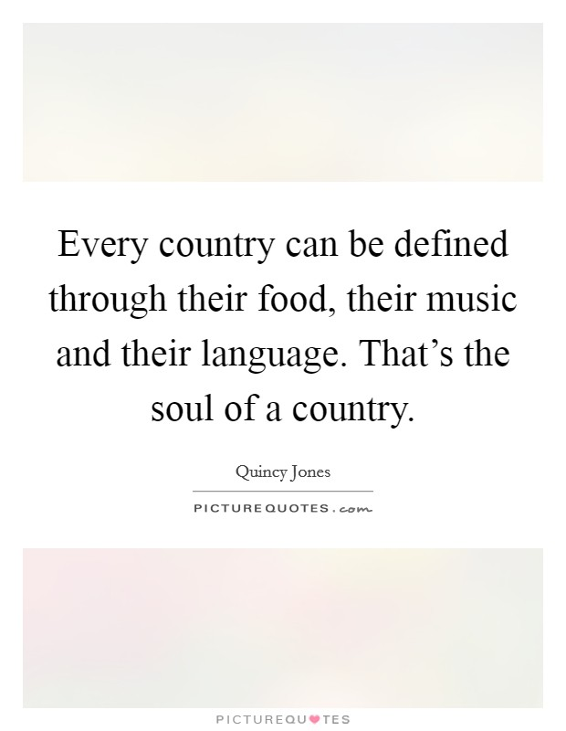 Every country can be defined through their food, their music and their language. That's the soul of a country Picture Quote #1
