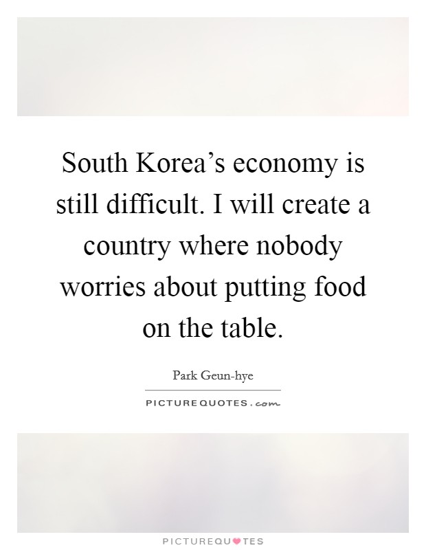 South Korea's economy is still difficult. I will create a country where nobody worries about putting food on the table Picture Quote #1