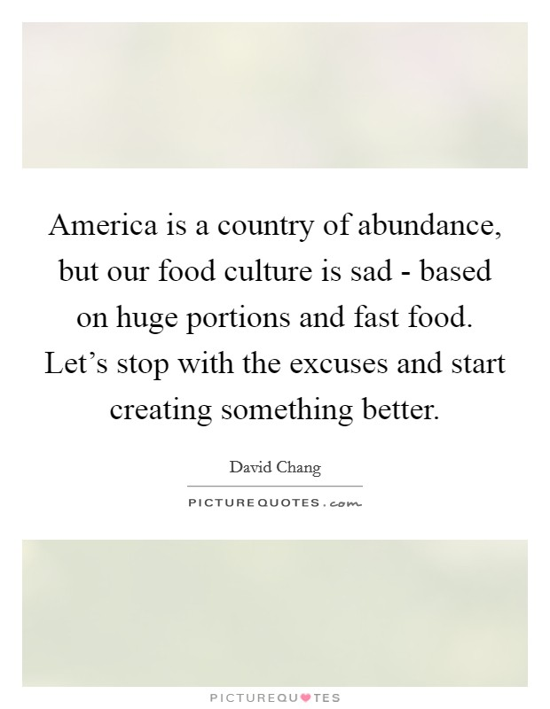 America is a country of abundance, but our food culture is sad - based on huge portions and fast food. Let's stop with the excuses and start creating something better Picture Quote #1