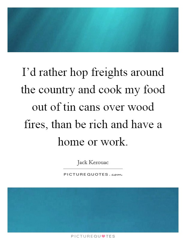 I'd rather hop freights around the country and cook my food out of tin cans over wood fires, than be rich and have a home or work Picture Quote #1