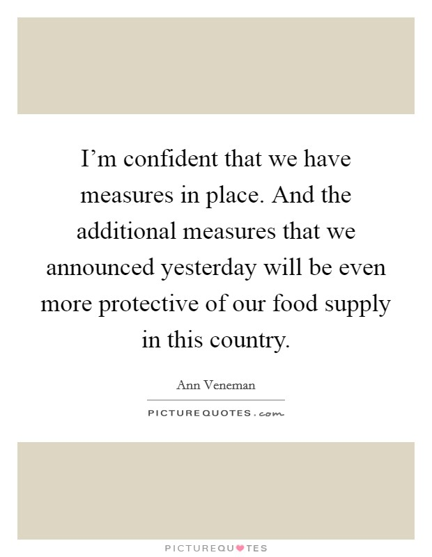 I'm confident that we have measures in place. And the additional measures that we announced yesterday will be even more protective of our food supply in this country. Picture Quote #1