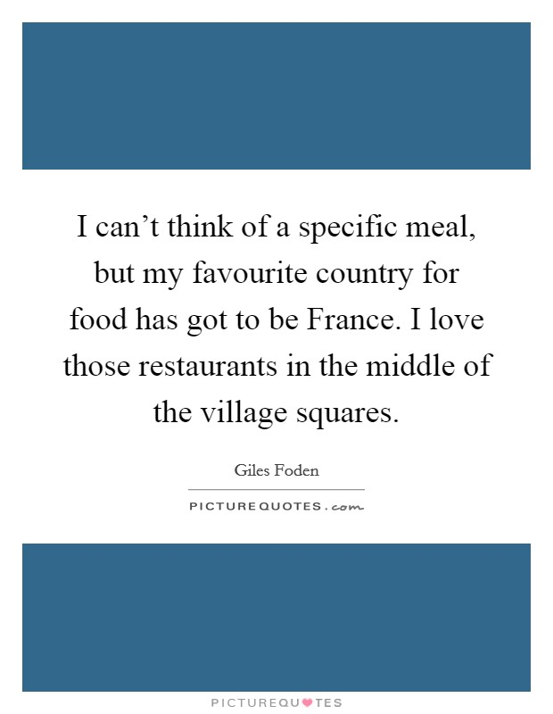I can't think of a specific meal, but my favourite country for food has got to be France. I love those restaurants in the middle of the village squares Picture Quote #1
