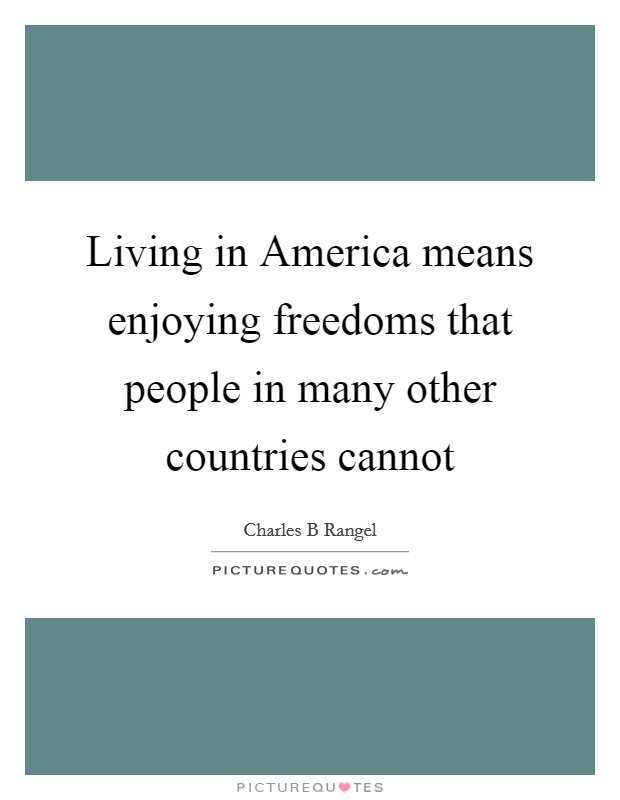 Living in America means enjoying freedoms that people in many other countries cannot Picture Quote #1