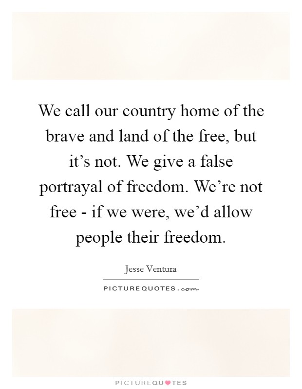 We call our country home of the brave and land of the free, but it's not. We give a false portrayal of freedom. We're not free - if we were, we'd allow people their freedom Picture Quote #1