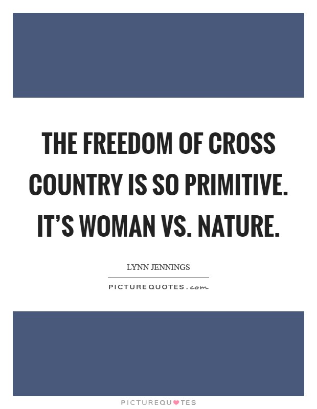 The freedom of cross country is so primitive. It's woman vs. nature Picture Quote #1