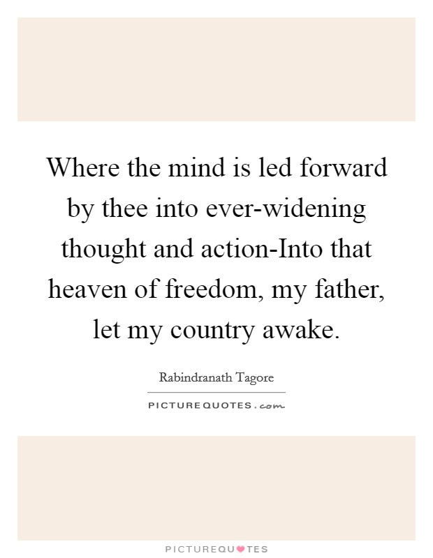 Where the mind is led forward by thee into ever-widening thought and action-Into that heaven of freedom, my father, let my country awake Picture Quote #1