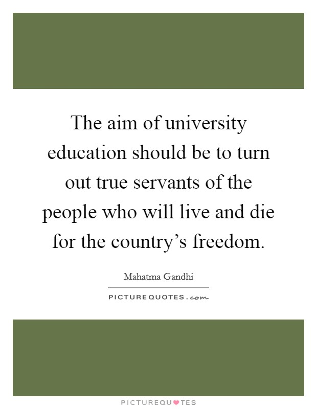The aim of university education should be to turn out true servants of the people who will live and die for the country's freedom Picture Quote #1