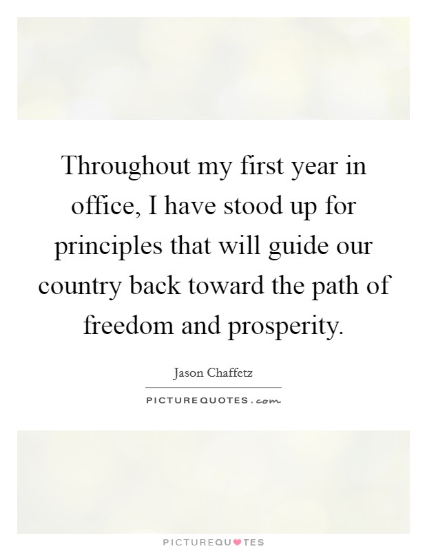 Throughout my first year in office, I have stood up for principles that will guide our country back toward the path of freedom and prosperity Picture Quote #1