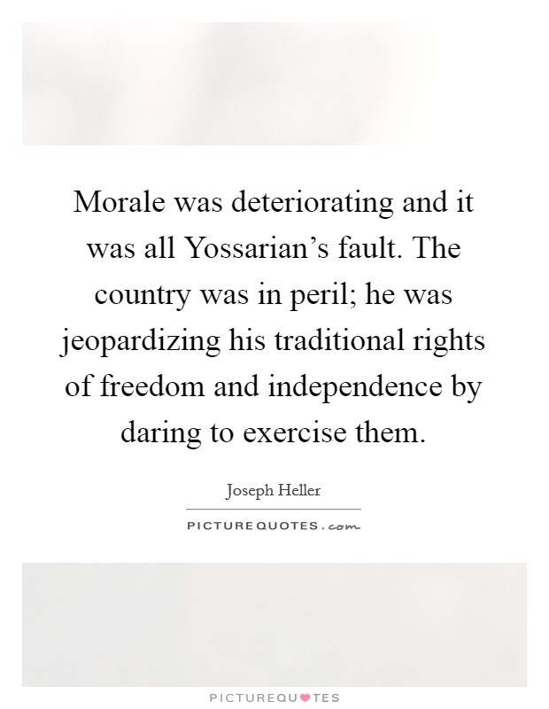 Morale was deteriorating and it was all Yossarian's fault. The country was in peril; he was jeopardizing his traditional rights of freedom and independence by daring to exercise them Picture Quote #1