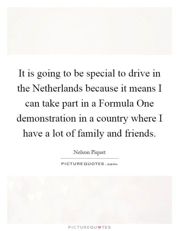 It is going to be special to drive in the Netherlands because it means I can take part in a Formula One demonstration in a country where I have a lot of family and friends Picture Quote #1