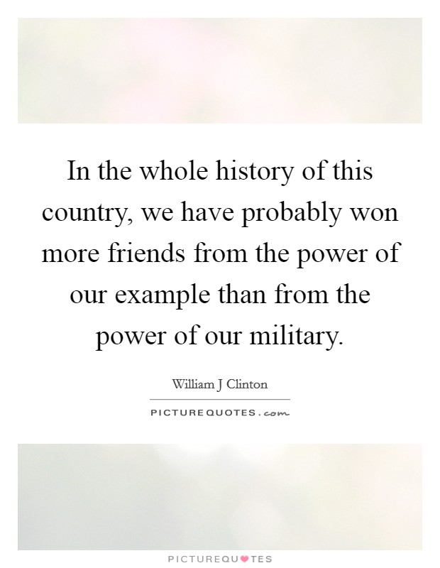 In the whole history of this country, we have probably won more friends from the power of our example than from the power of our military Picture Quote #1