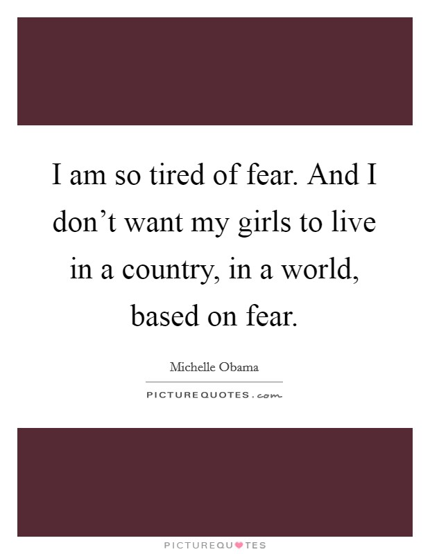 I am so tired of fear. And I don't want my girls to live in a country, in a world, based on fear Picture Quote #1