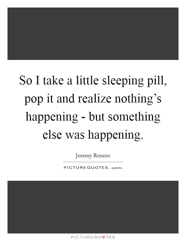 So I take a little sleeping pill, pop it and realize nothing's happening - but something else was happening Picture Quote #1