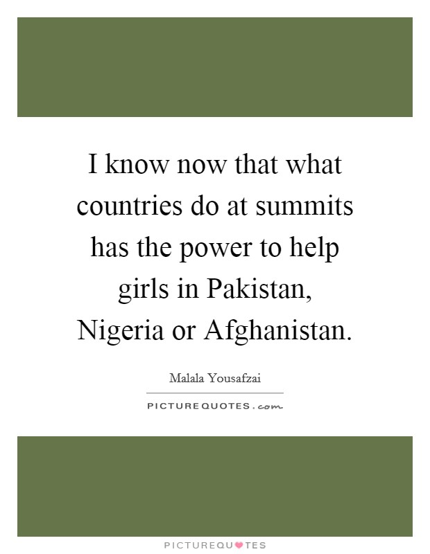 I know now that what countries do at summits has the power to help girls in Pakistan, Nigeria or Afghanistan Picture Quote #1