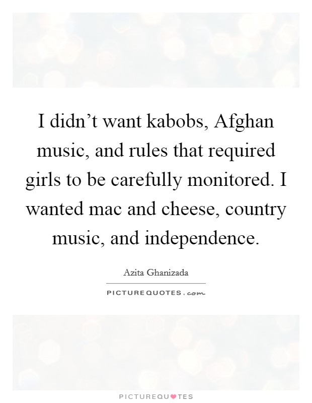I didn't want kabobs, Afghan music, and rules that required girls to be carefully monitored. I wanted mac and cheese, country music, and independence Picture Quote #1