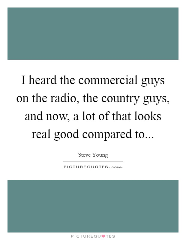 I heard the commercial guys on the radio, the country guys, and now, a lot of that looks real good compared to Picture Quote #1