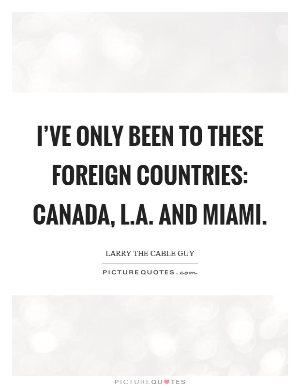 I've only been to these foreign countries: Canada, L.A. and Miami Picture Quote #1