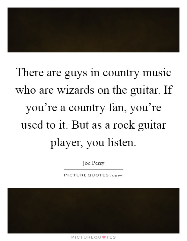 There are guys in country music who are wizards on the guitar. If you're a country fan, you're used to it. But as a rock guitar player, you listen Picture Quote #1