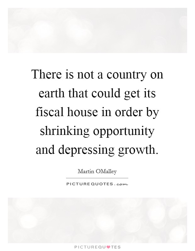 There is not a country on earth that could get its fiscal house in order by shrinking opportunity and depressing growth Picture Quote #1