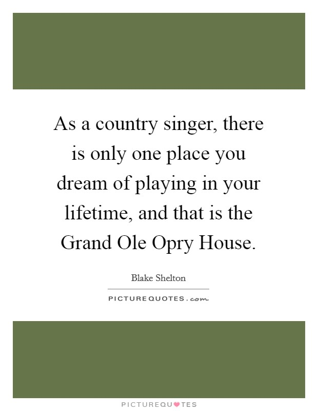 As a country singer, there is only one place you dream of playing in your lifetime, and that is the Grand Ole Opry House Picture Quote #1