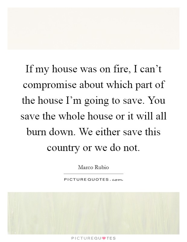 If my house was on fire, I can't compromise about which part of the house I'm going to save. You save the whole house or it will all burn down. We either save this country or we do not Picture Quote #1