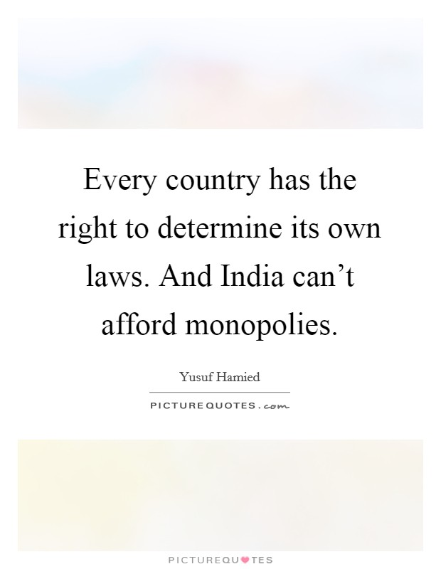 Every country has the right to determine its own laws. And India can't afford monopolies. Picture Quote #1
