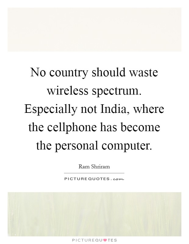 No country should waste wireless spectrum. Especially not India, where the cellphone has become the personal computer Picture Quote #1
